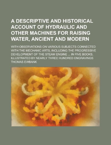 9781234235161: A descriptive and historical account of hydraulic and other machines for raising water, ancient and modern; with observations on various subjects ... progressive development of the steam engine