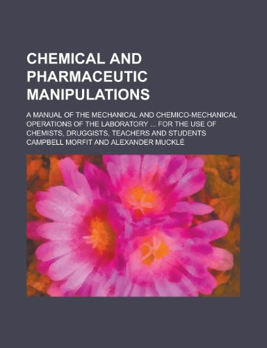 9781234280079: Chemical and pharmaceutic manipulations; a manual of the mechanical and chemico-mechanical operations of the laboratory ... For the use of chemists, druggists, teachers and students