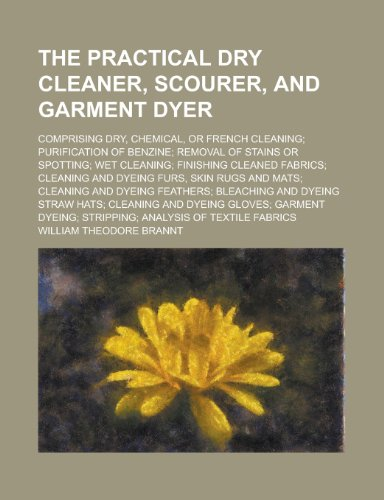 9781234314712: The Practical Dry Cleaner, Scourer, and Garment Dyer; Comprising Dry, Chemical, or French Cleaning; Purification of Benzine; Removal of Stains or ... Cleaning and Dyeing Furs, Skin Rugs and