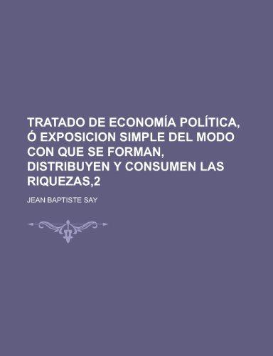 Tratado de Economia Politica, O Exposicion Simple del Modo Con Que Se Forman, Distribuyen y Consumen Las Riquezas,2 (1234332868) by Say, Jean Baptiste