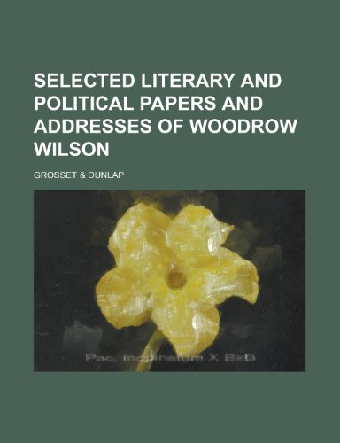 SELECTED LITERARY AND POLITICAL PAPERS AND ADDRESSES OF WOODROW WILSON (123435814X) by Dunlap, Grosset &