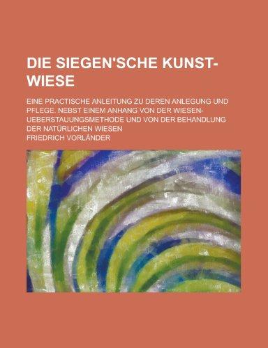 9781234427887: Die Siegen'sche kunst-wiese; Eine practische anleitung zu deren anlegung und pflege. Nebst einem anhang von der wiesen-ueberstauungsmethode und von ... der natürlichen wiesen (German Edition)
