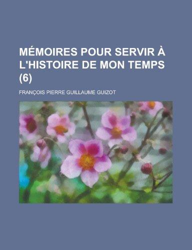 Memoires Pour Servir A LHistoire de Mon Temps (6): Francois Pierre Guillaume Guizot