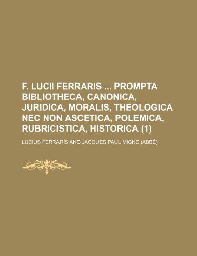 9781234463373: F. Lucii Ferraris Prompta Bibliotheca, Canonica, Juridica, Moralis, Theologica NEC Non Ascetica, Polemica, Rubricistica, Historica (1 )