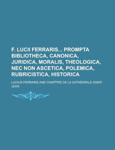 9781234487812: F. Lucii Ferraris Prompta Bibliotheca, Canonica, Juridica, Moralis, Theologica, NEC Non Ascetica, Polemica, Rubricistica, Historica