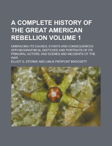 9781234512927: A complete history of the great American rebellion; embracing its causes, events and consequences: with biographical sketches and portraits of its ... and scenes and incidents of the war Volume 1
