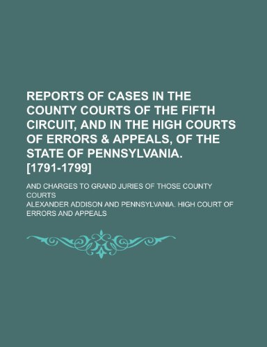 9781234514112: Reports of cases in the county courts of the Fifth circuit, and in the High courts of errors & appeals, of the state of Pennsylvania. [1791-1799]; and Charges to grand juries of those county courts