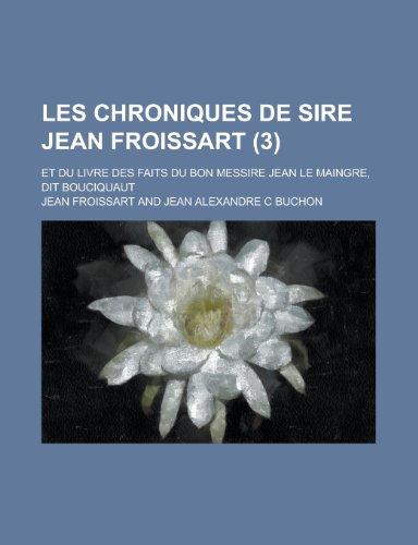 Les Chroniques de Sire Jean Froissart; Et Du Livre Des Faits Du Bon Messire Jean Le Maingre, Dit Bouciquaut (3 ) (1234528630) by Froissart, Jean