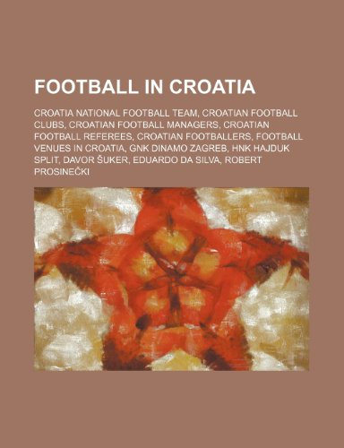 9781234569976: Football in Croatia: Croatia National Football Team, Croatian Football Clubs, Croatian Football Managers, Croatian Football Referees