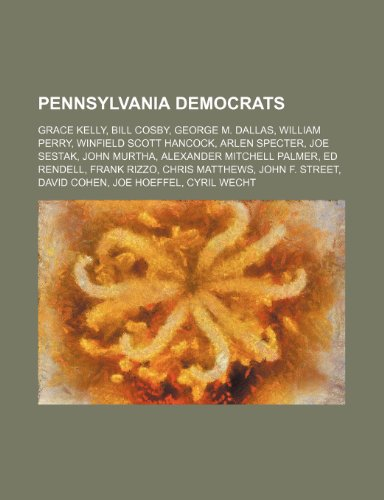 9781234572082: Pennsylvania Democrats: Grace Kelly, Bill Cosby, George M. Dallas, William Perry, Winfield Scott Hancock, Arlen Specter, Joe Sestak