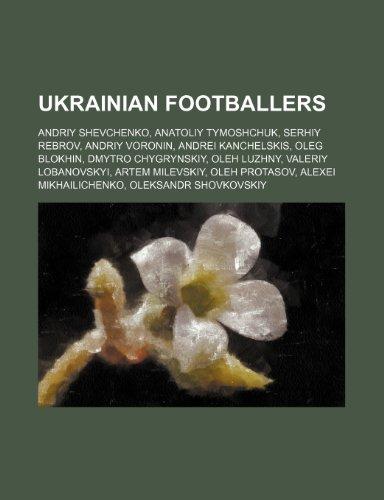 9781234573188: Ukrainian footballers: Andriy Shevchenko, Anatoliy Tymoshchuk, Serhiy Rebrov, Andriy Voronin, Andrei Kanchelskis, Oleg Blokhin