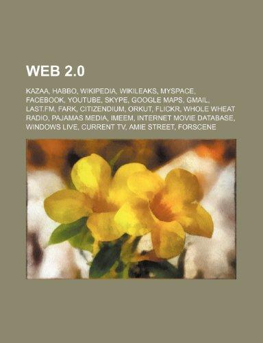 9781234573218: Web 2.0: Kazaa, Habbo, Wikipedia, Wikileaks, Myspace, Facebook, Youtube, Skype, Google Maps, Gmail, Last.FM, Fark, Citizendium,