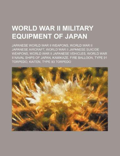 9781234574796: World War II Military Equipment of Japan: Japanese World War II Weapons, World War II Japanese Aircraft, World War II Japanese Suicide Weapons