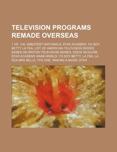 9781234576172: Television programs remade overseas: 1 vs. 100, Greatest Nationals, Star Academy, Yo Soy Betty La Fea