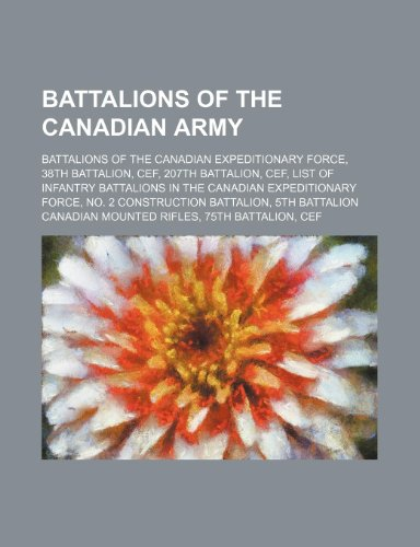 9781234576851: Battalions of the Canadian Army: Battalions of the Canadian Expeditionary Force, 38th Battalion, Cef, 207th Battalion, Cef
