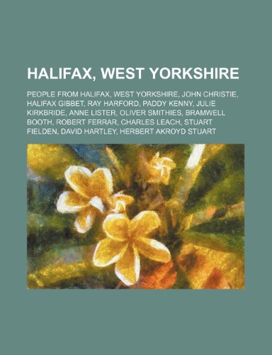 9781234579425: Halifax, West Yorkshire: People from Halifax, West Yorkshire, John Christie, Halifax Gibbet, Ray Harford, Paddy Kenny, Julie Kirkbride