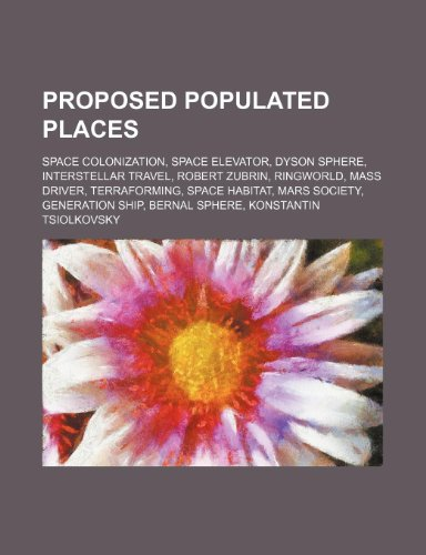 9781234581220: Proposed Populated Places: Space Colonization, Space Elevator, Dyson Sphere, Interstellar Travel, Robert Zubrin, Ringworld, Mass Driver