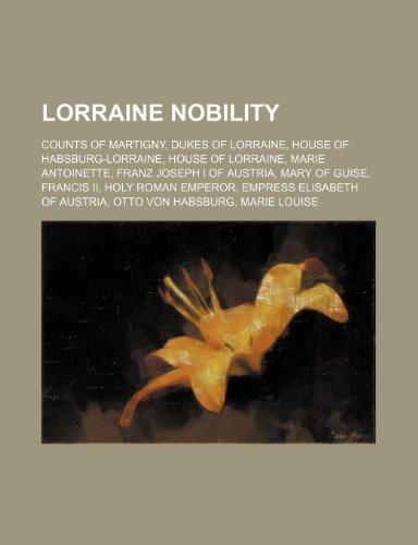 9781234584504: Lorraine Nobility: Counts of Martigny, Dukes of Lorraine, House of Habsburg-Lorraine, House of Lorraine, Marie Antoinette