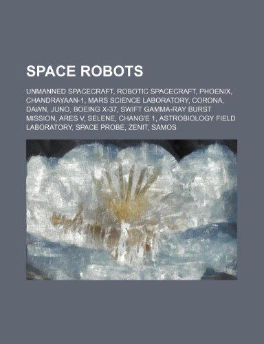 9781234592400: Space Robots: Unmanned Spacecraft, Robotic Spacecraft, Phoenix, Chandrayaan-1, Mars Science Laboratory, Corona, Dawn, Juno, Boeing X