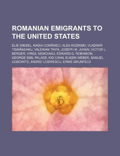 9781234593544: Romanian Emigrants to the United States: Elie Wiesel, Nadia Com Neci, Alex Kozinski, Vladimir Tism Neanu, Valerian Trifa, Joseph M. Juran