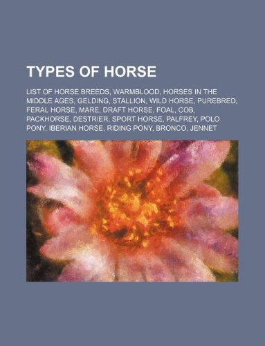 9781234594336: Types of Horse: List of Horse Breeds, Warmblood, Horses in the Middle Ages, Gelding, Stallion, Wild Horse, Purebred, Feral Horse, Mare