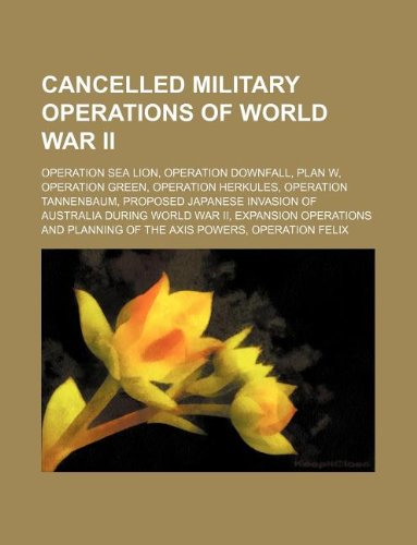9781234598464: Cancelled Military Operations of World War II: Operation Sea Lion, Operation Downfall, Plan W, Operation Green, Operation Herkules