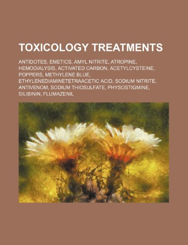 9781234598938: Toxicology Treatments: Antidotes, Emetics, Amyl Nitrite, Atropine, Hemodialysis, Activated Carbon, Acetylcysteine, Poppers, Methylene Blue