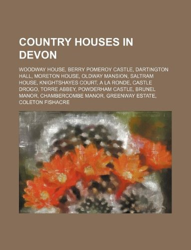 9781234599683: Country Houses in Devon: Woodway House, Berry Pomeroy Castle, Dartington Hall, Moreton House, Oldway Mansion, Saltram House, Knightshayes Court