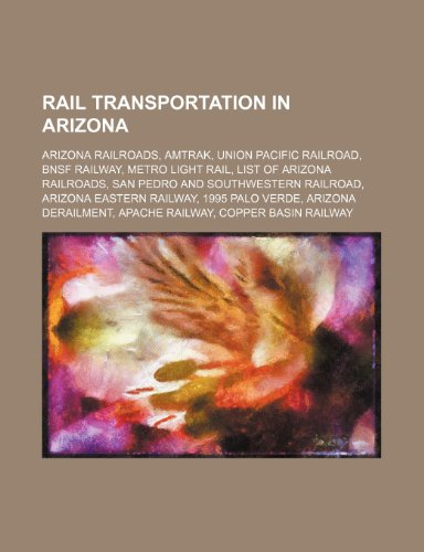 9781234603014: Rail Transportation in Arizona: Arizona Railroads, Amtrak, Union Pacific Railroad, Bnsf Railway, Metro Light Rail, List of Arizona Railroads