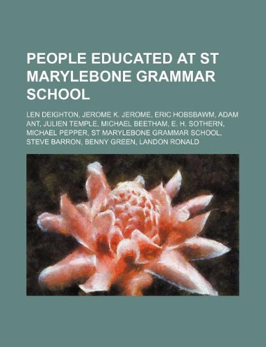 9781234647322: People Educated at St Marylebone Grammar School: Len Deighton, Jerome K. Jerome, Eric Hobsbawm, Adam Ant, Julien Temple, Michael Beetham, E. H. Sother