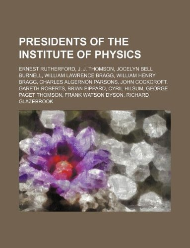 9781234647551: Presidents of the Institute of Physics: Ernest Rutherford, J. J. Thomson, Jocelyn Bell Burnell, William Lawrence Bragg, William Henry Bragg, Charles A