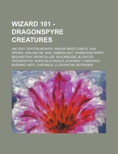 9781234648992: Wizard 101 - Dragonspyre Creatures: Ancient Crystalweaver, Andor Bristleback, Ash Spider, Avalanche, Bael Emberlight, Barbarian Spirit, Beghastion ... Flamewing, Burning Hate, Chronius, Clo