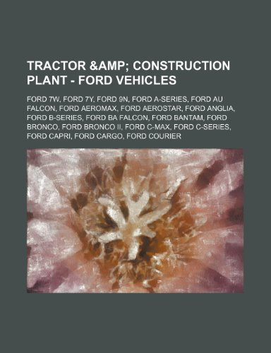 9781234649586: Tractor & Construction Plant - Ford vehicles: Ford 7W, Ford 7Y, Ford 9N, Ford A-Series, Ford AU Falcon, Ford AeroMax, Ford Aerostar, Ford Anglia, Ford ... II, Ford C-Max, Ford C-Series, Ford Capr