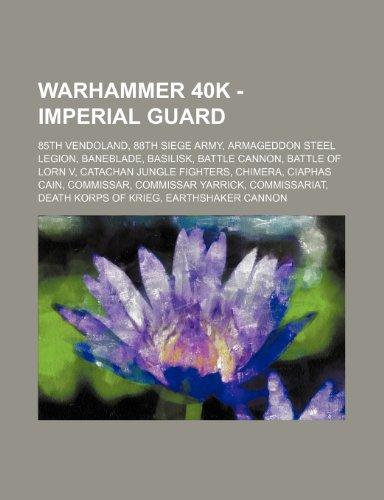 9781234650445: Warhammer 40k - Imperial Guard: 85th Vendoland, 88th Siege Army, Armageddon Steel Legion, Baneblade, Basilisk, Battle Cannon, Battle of Lorn V, Catach