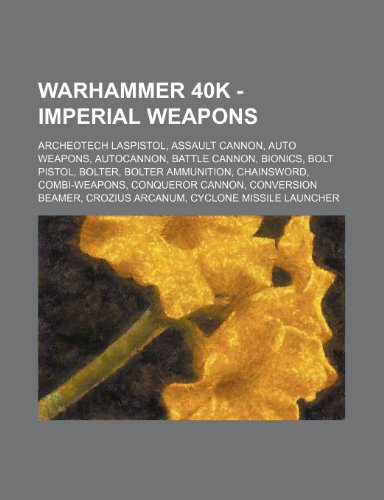 9781234650452: Warhammer 40k - Imperial Weapons: Archeotech Laspistol, Assault Cannon, Auto Weapons, Autocannon, Battle Cannon, Bionics, Bolt Pistol, Bolter, Bolter