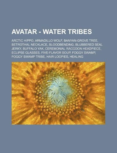 9781234650698: Avatar - Water Tribes: Arctic Hippo, Armadillo Wolf, Banyan-Grove Tree, Betrothal Necklace, Bloodbending, Blubbered Seal Jerky, Buffalo Yak,