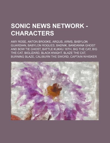 9781234652401: Sonic News Network - Characters: Amy Rose, Anton Brooke, Argus, Arms, Babylon Guardian, Babylon Rogues, Badnik, Bandanna Ghost and Bow Tie Ghost, Batt