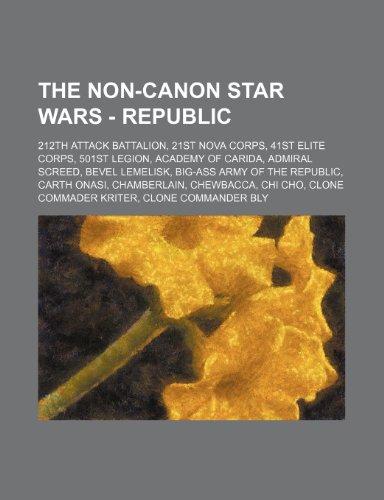 9781234652876: The Non-Canon Star Wars - Republic: 212th Attack Battalion, 21st Nova Corps, 41st Elite Corps, 501st Legion, Academy of Carida, Admiral Screed, Bevel