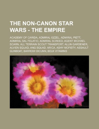 9781234652975: The Non-Canon Star Wars - The Empire: Academy of Carida, Admiral Ozzel, Admiral Piett, Admiral Sal Felatio, Admiral Screed, Agent Michael Scarn, All T