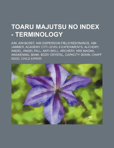 9781234653361: Toaru Majutsu No Index - Terminology: Aim, Aim Burst, Aim Dispersion Field Resonance, Aim Jammer, Academy City Level 6 Experiments, Alchemy, Angel, An
