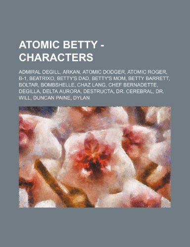 9781234655693: Atomic Betty - Characters: Admiral Degill, Arkan, Atomic Dodger, Atomic Roger, B-1, Beatrixo, Betty's Dad, Betty's Mom, Betty Barrett, Boltar, Bo