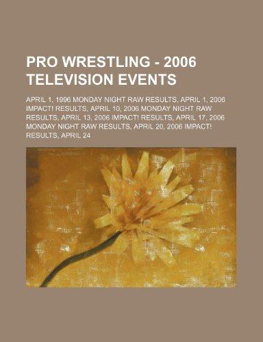9781234665678: Pro Wrestling - 2006 television events: April 1, 1996 Monday Night RAW results, April 1, 2006 iMPACT! results, April 10, 2006 Monday Night RAW ... RAW results, April 20, 2006 iMPACT! results