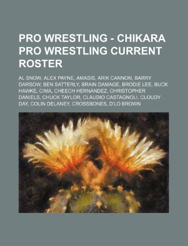 9781234665746: Pro Wrestling - Chikara Pro Wrestling Current Roster: Al Snow, Alex Payne, Amasis, Arik Cannon, Barry Darsow, Ben Satterly, Brain Damage, Brodie Lee,
