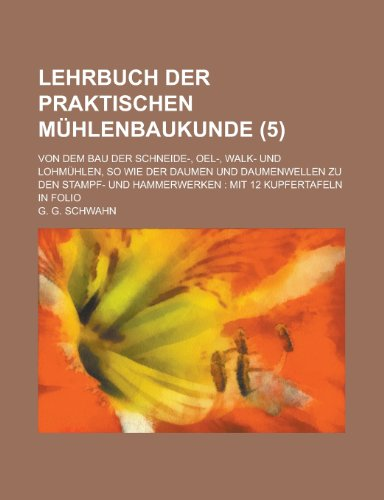 9781234668341: Lehrbuch der praktischen Mühlenbaukunde; Von dem Bau der Schneide-, Oel-, Walk- und Lohmühlen, so wie der Daumen und Daumenwellen zu den Stampf- und ... 12 Kupfertafeln in Folio (5) (German Edition)