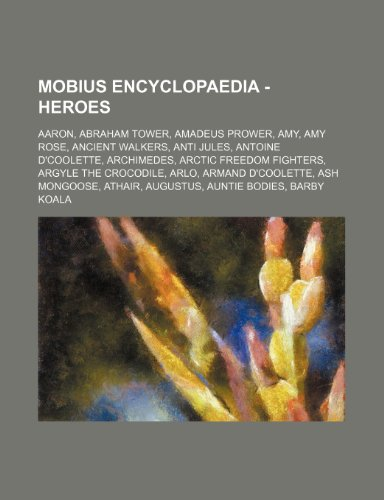 9781234670139: Mobius Encyclopaedia - Heroes: Aaron, Abraham Tower, Amadeus Prower, Amy, Amy Rose, Ancient Walkers, Anti Jules, Antoine D'Coolette, Archimedes, Arct