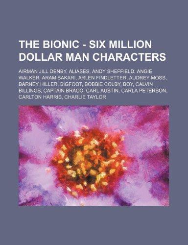 9781234672133: The Bionic - Six Million Dollar Man Characters: Airman Jill Denby, Aliases, Andy Sheffield, Angie Walker, Aram Sakari, Arlen Findletter, Audrey Moss,