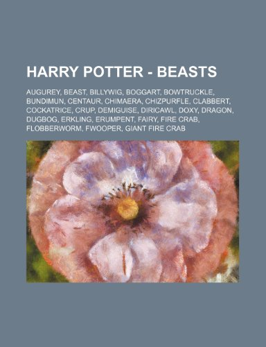 9781234672386: Harry Potter - Beasts: Augurey, Beast, Billywig, Boggart, Bowtruckle, Bundimun, Centaur, Chimaera, Chizpurfle, Clabbert, Cockatrice, Crup, De