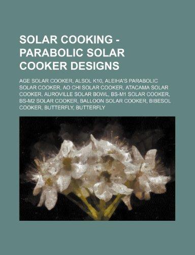 9781234674267: Solar Cooking - Parabolic Solar Cooker Designs: Age Solar Cooker, Alsol K10, Aleiha's Parabolic Solar Cooker, Ao Chi Solar Cooker, Atacama Solar Cooke