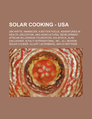 9781234674366: Solar Cooking - USA: 20k Watts, Amanecer, a Better Focus, Adventures in Health, Education, and Agricultural Development, African Millennium