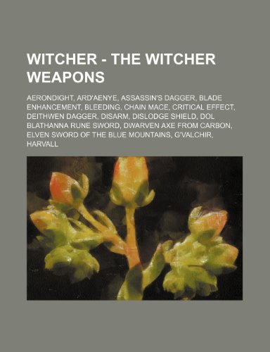 9781234674656: Witcher - The Witcher weapons: Aerondight, Ard'aenye, Assassin's dagger, Blade enhancement, Bleeding, Chain mace, Critical effect, Deithwen dagger, ... from Carbon, Elven sword of the Blue Mountai